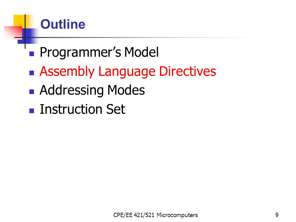 CPE/EE 421/521 Microcomputers9 Outline Programmer's Model Assembly Language Directives Addressing Modes Instruction Set