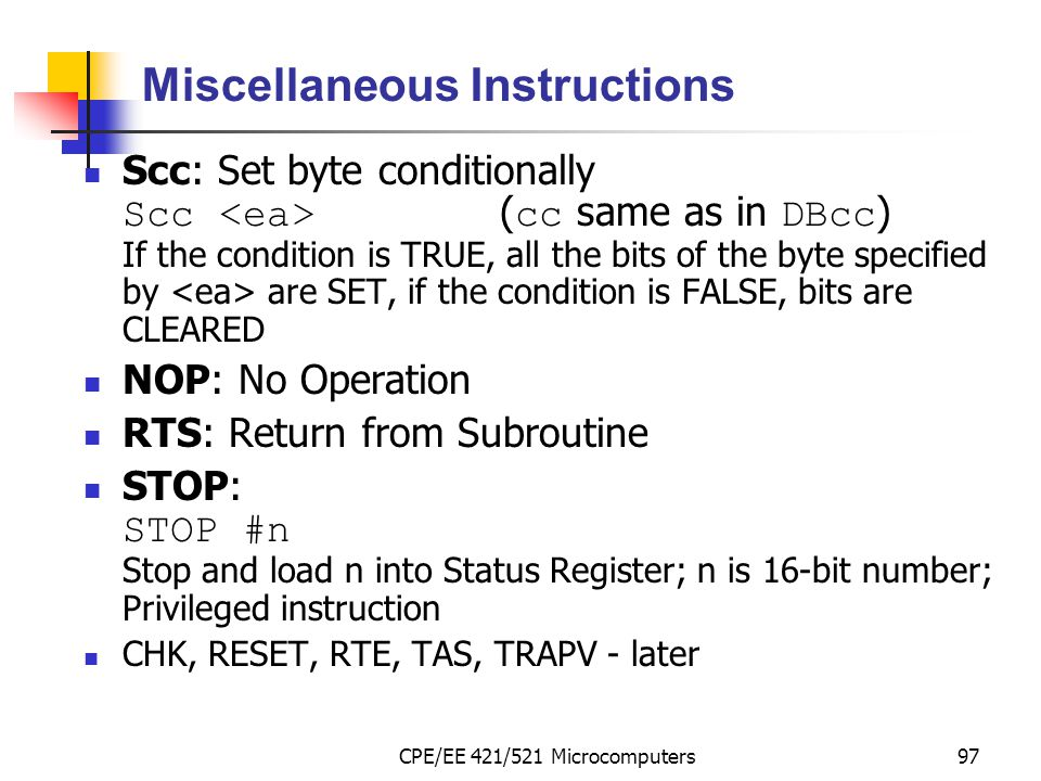 CPE/EE 421/521 Microcomputers97 Miscellaneous Instructions Scc: Set byte conditionally Scc ( cc same as in DBcc ) If the condition is TRUE, all the bi