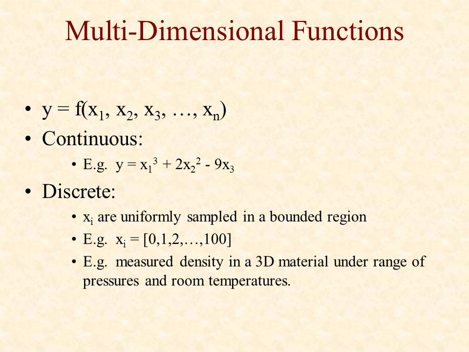 Multi-Dimensional Functions y = f(x 1, x 2, x 3, …, x n ) Continuous: E.g. y = x 1 3 + 2x 2 2 - 9x 3 Discrete: x i are uniformly sampled in a bounded