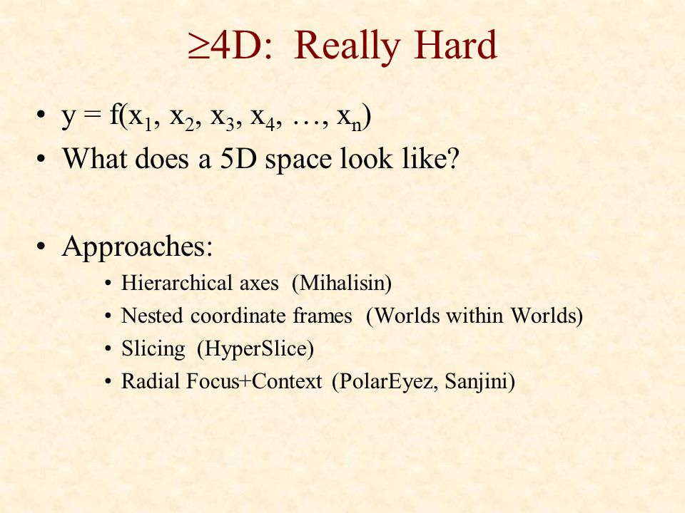  4D: Really Hard y = f(x 1, x 2, x 3, x 4, …, x n ) What does a 5D space look like? Approaches: Hierarchical axes (Mihalisin) Nested coordinate frame