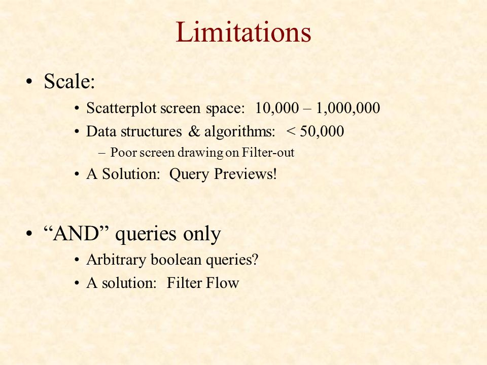 Limitations Scale: Scatterplot screen space: 10,000 – 1,000,000 Data structures & algorithms: < 50,000 –Poor screen drawing on Filter-out A Solution: