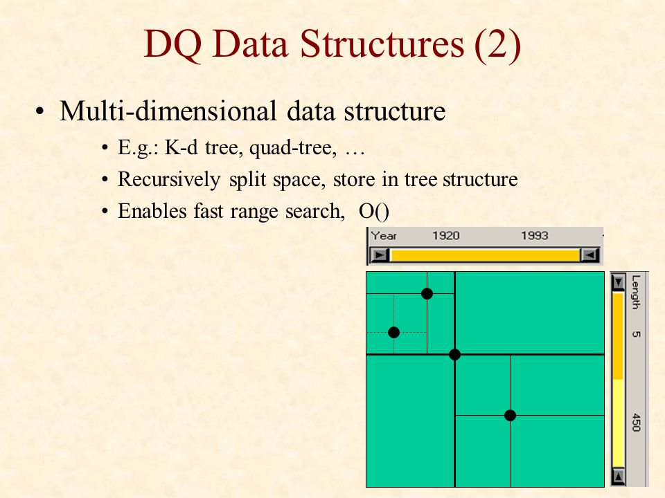 DQ Data Structures (2) Multi-dimensional data structure E.g.: K-d tree, quad-tree, … Recursively split space, store in tree structure Enables fast ran