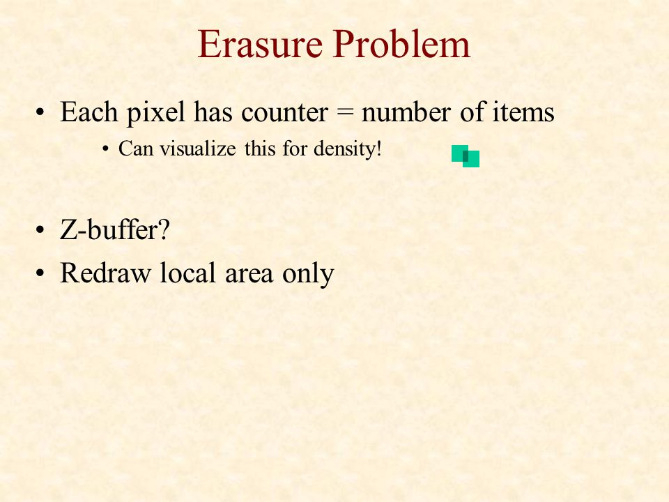 Erasure Problem Each pixel has counter = number of items Can visualize this for density! Z-buffer? Redraw local area only