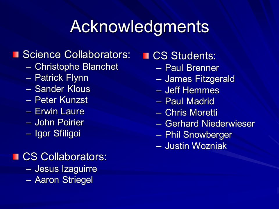 Acknowledgments Science Collaborators: –Christophe Blanchet –Patrick Flynn –Sander Klous –Peter Kunzst –Erwin Laure –John Poirier –Igor Sfiligoi CS Collaborators: –Jesus Izaguirre –Aaron Striegel CS Students: –Paul Brenner –James Fitzgerald –Jeff Hemmes –Paul Madrid –Chris Moretti –Gerhard Niederwieser –Phil Snowberger –Justin Wozniak