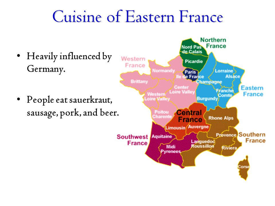 Cuisine of Eastern France Heavily influenced by Germany. People eat sauerkraut, sausage, pork, and beer.