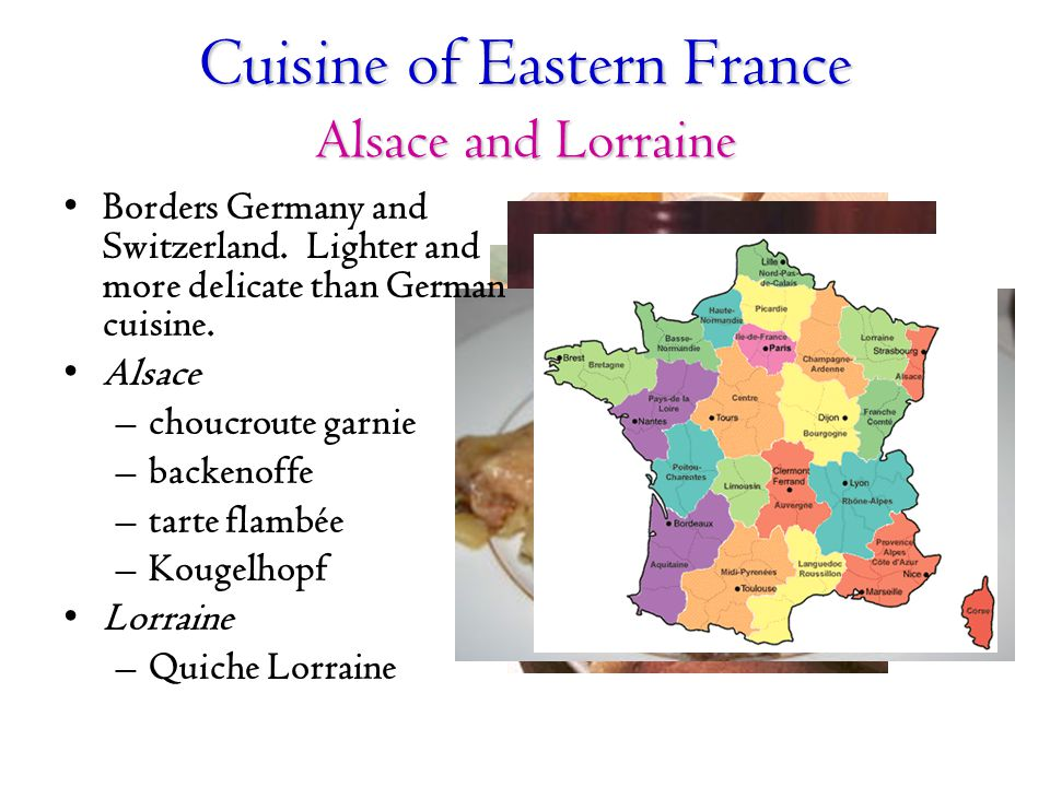 Cuisine of Eastern France Alsace and Lorraine Borders Germany and Switzerland. Lighter and more delicate than German cuisine. Alsace –choucroute garni