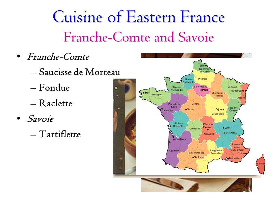 Cuisine of Eastern France Franche-Comte and Savoie Franche-Comte –Saucisse de Morteau –Fondue –Raclette Savoie –Tartiflette