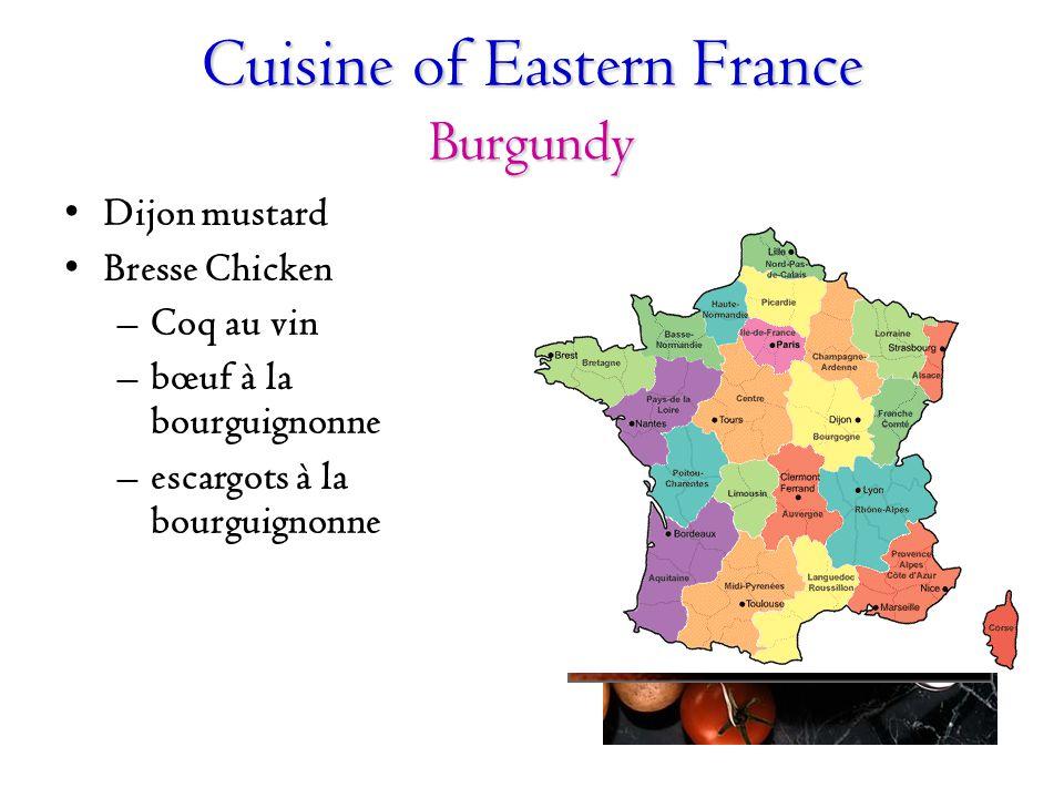 Cuisine of Eastern France Burgundy Dijon mustard Bresse Chicken –Coq au vin –bœuf à la bourguignonne –escargots à la bourguignonne