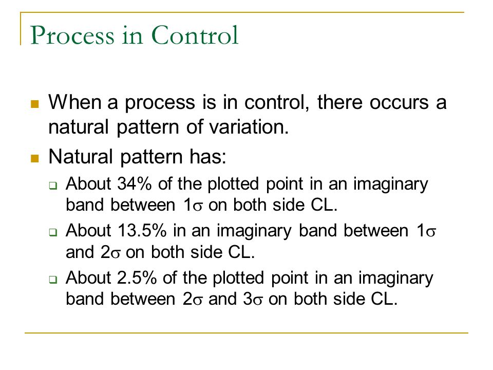Process in Control When a process is in control, there occurs a natural pattern of variation. Natural pattern has:  About 34% of the plotted point in