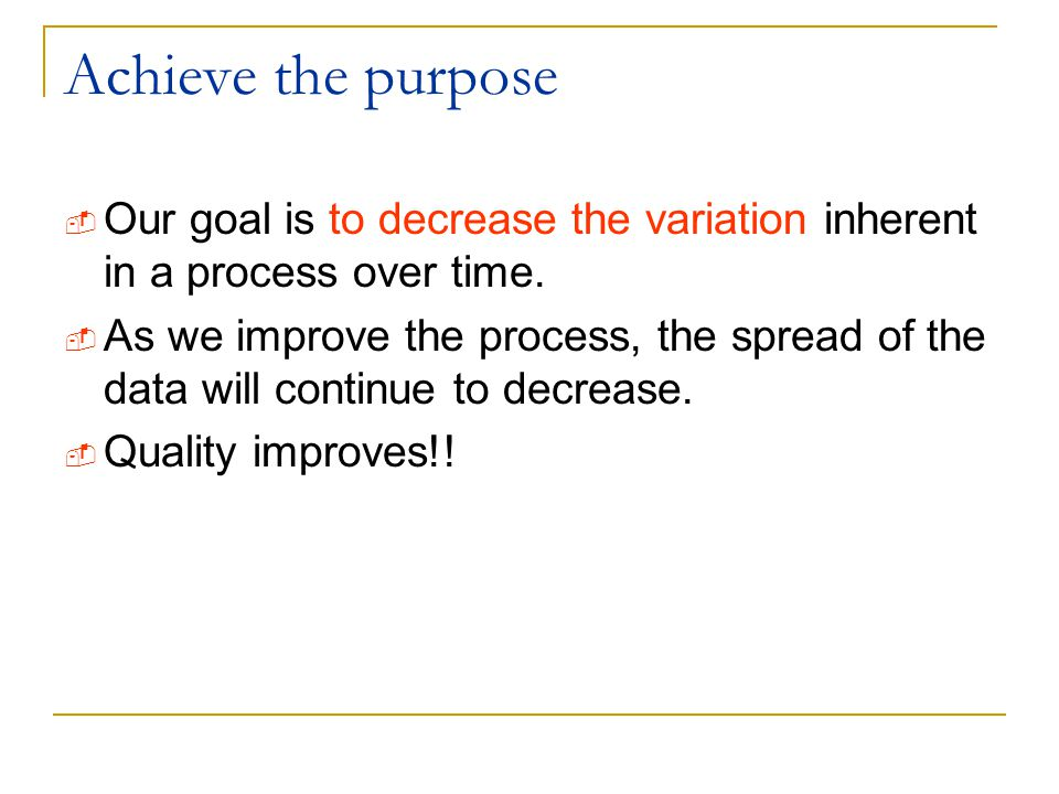 Achieve the purpose  Our goal is to decrease the variation inherent in a process over time.  As we improve the process, the spread of the data will