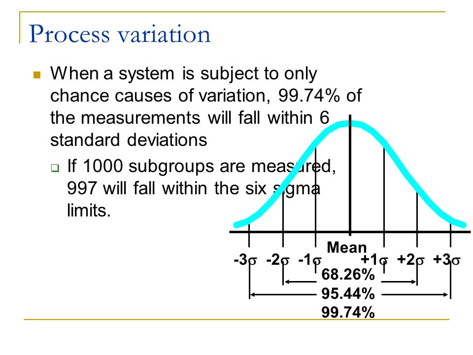 Process variation When a system is subject to only chance causes of variation, 99.74% of the measurements will fall within 6 standard deviations  If