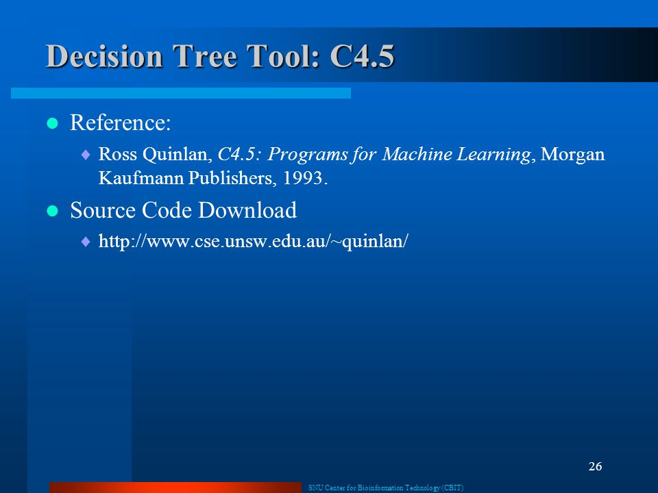 SNU Center for Bioinformation Technology (CBIT) 26 Decision Tree Tool: C4.5 Reference:  Ross Quinlan, C4.5: Programs for Machine Learning, Morgan Kau
