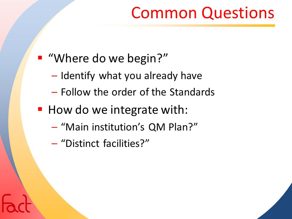 """Common Questions  """"Where do we begin?"""" –Identify what you already have –Follow the order of the Standards  How do we integrate with: –""""Main institut"""