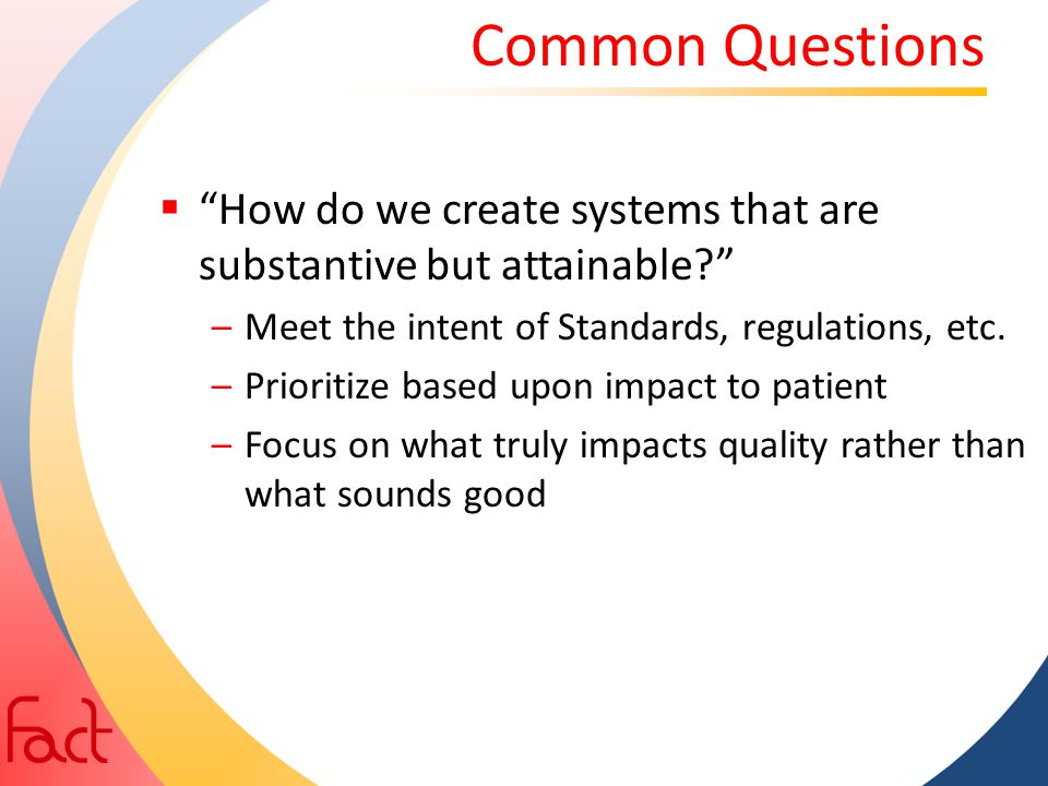 """Common Questions  """"How do we create systems that are substantive but attainable?"""" –Meet the intent of Standards, regulations, etc. –Prioritize based"""