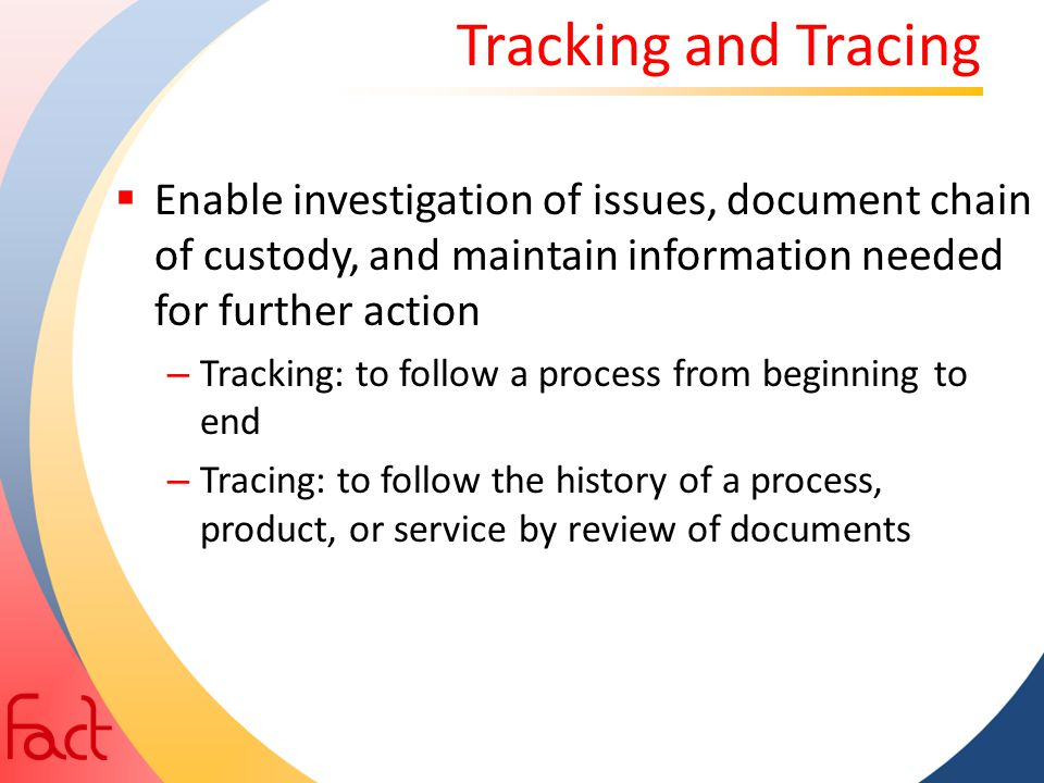 Tracking and Tracing  Enable investigation of issues, document chain of custody, and maintain information needed for further action – Tracking: to fo