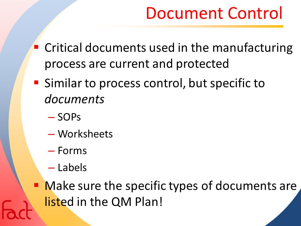 Document Control  Critical documents used in the manufacturing process are current and protected  Similar to process control, but specific to docume