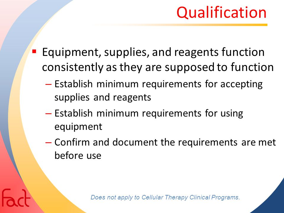 Qualification  Equipment, supplies, and reagents function consistently as they are supposed to function – Establish minimum requirements for acceptin