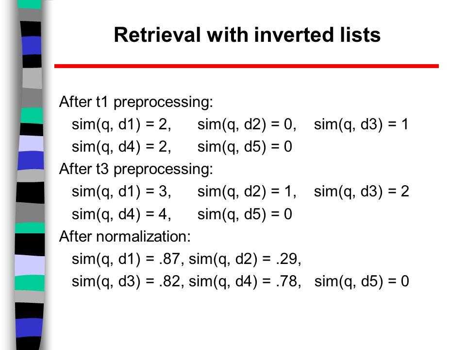 After t1 preprocessing: sim(q, d1) = 2, sim(q, d2) = 0, sim(q, d3) = 1 sim(q, d4) = 2, sim(q, d5) = 0 After t3 preprocessing: sim(q, d1) = 3, sim(q, d2) = 1, sim(q, d3) = 2 sim(q, d4) = 4, sim(q, d5) = 0 After normalization: sim(q, d1) =.87, sim(q, d2) =.29, sim(q, d3) =.82, sim(q, d4) =.78, sim(q, d5) = 0 Retrieval with inverted lists