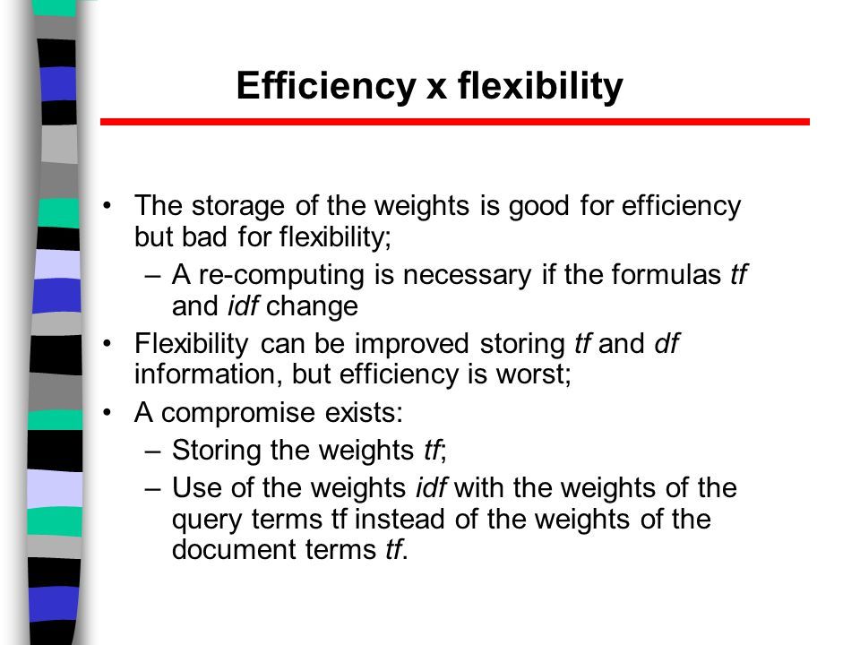 Efficiency x flexibility The storage of the weights is good for efficiency but bad for flexibility; –A re-computing is necessary if the formulas tf and idf change Flexibility can be improved storing tf and df information, but efficiency is worst; A compromise exists: –Storing the weights tf; –Use of the weights idf with the weights of the query terms tf instead of the weights of the document terms tf.