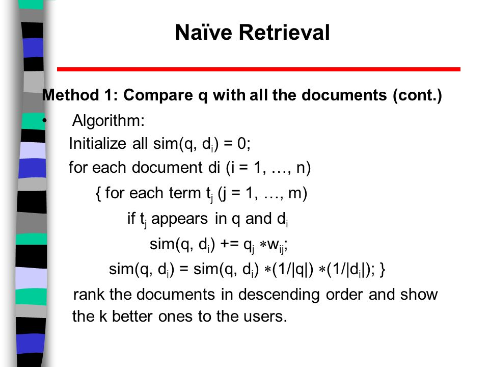 Naïve Retrieval Method 1: Compare q with all the documents (cont.) Algorithm: Initialize all sim(q, d i ) = 0; for each document di (i = 1, …, n) { for each term t j (j = 1, …, m) if t j appears in q and d i sim(q, d i ) += q j  w ij ; sim(q, d i ) = sim(q, d i )  (1/|q|)  (1/|d i |); } rank the documents in descending order and show the k better ones to the users.