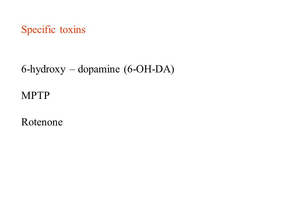 Specific toxins 6-hydroxy – dopamine (6-OH-DA) MPTP Rotenone
