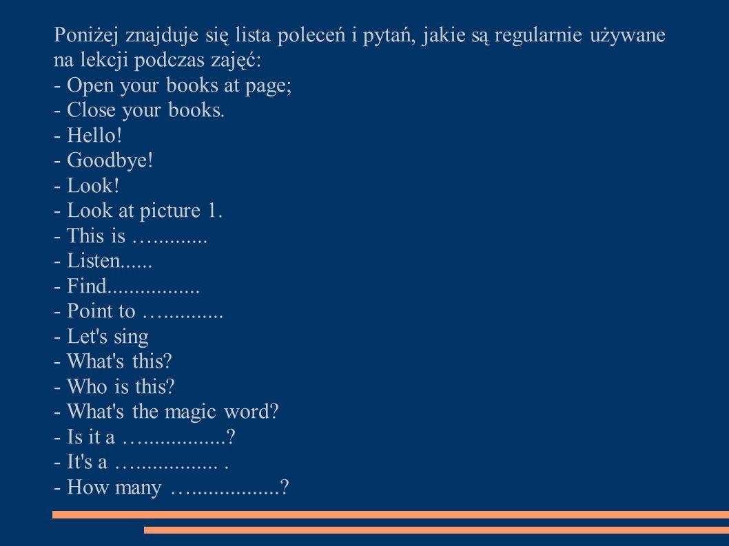 Poniżej znajduje się lista poleceń i pytań, jakie są regularnie używane na lekcji podczas zajęć: - Open your books at page; - Close your books.