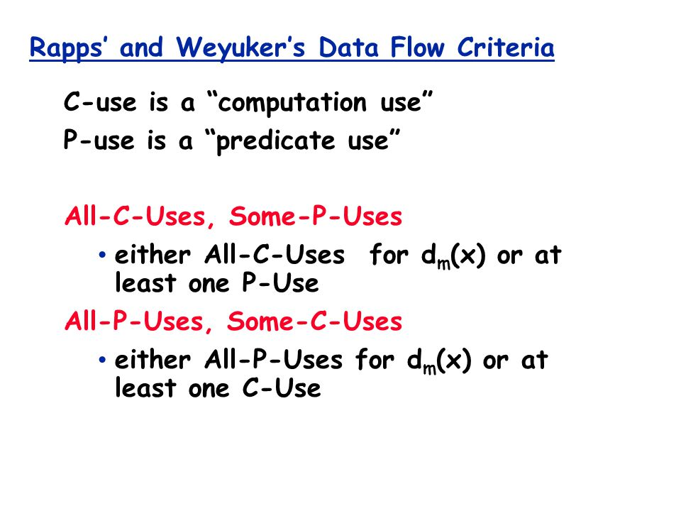 Rapps' and Weyuker's Data Flow Criteria C-use is a computation use P-use is a predicate use All-C-Uses, Some-P-Uses either All-C-Uses for d m (x) or at least one P-Use All-P-Uses, Some-C-Uses either All-P-Uses for d m (x) or at least one C-Use