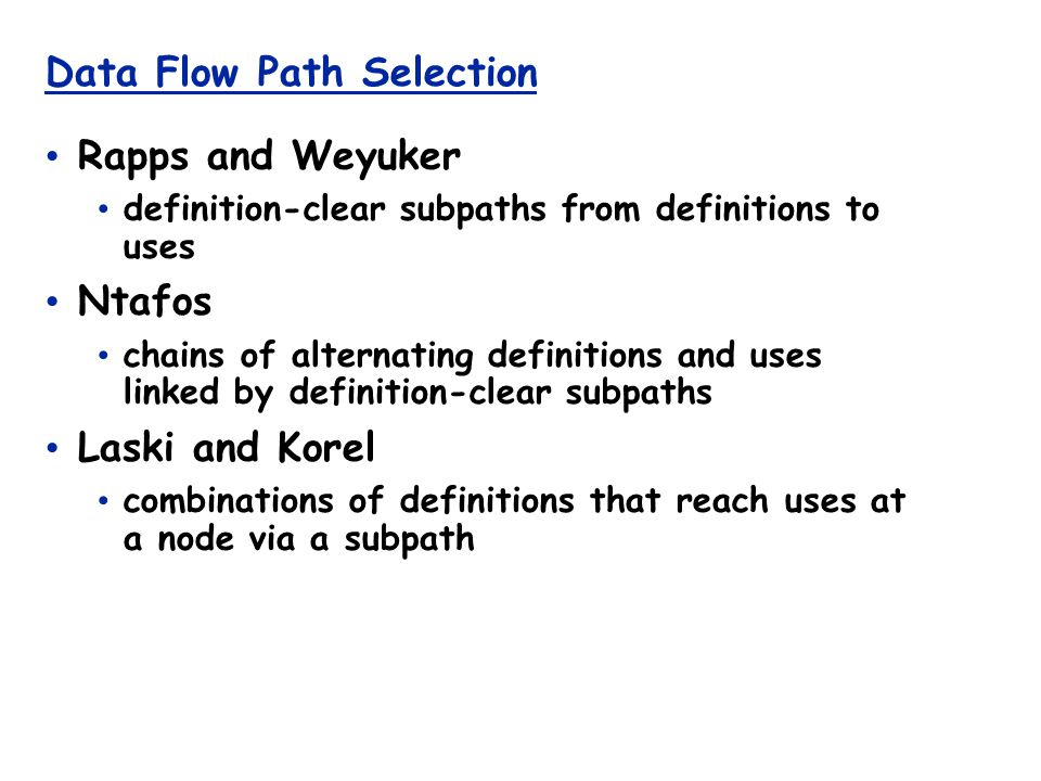 Data Flow Path Selection Rapps and Weyuker definition-clear subpaths from definitions to uses Ntafos chains of alternating definitions and uses linked by definition-clear subpaths Laski and Korel combinations of definitions that reach uses at a node via a subpath
