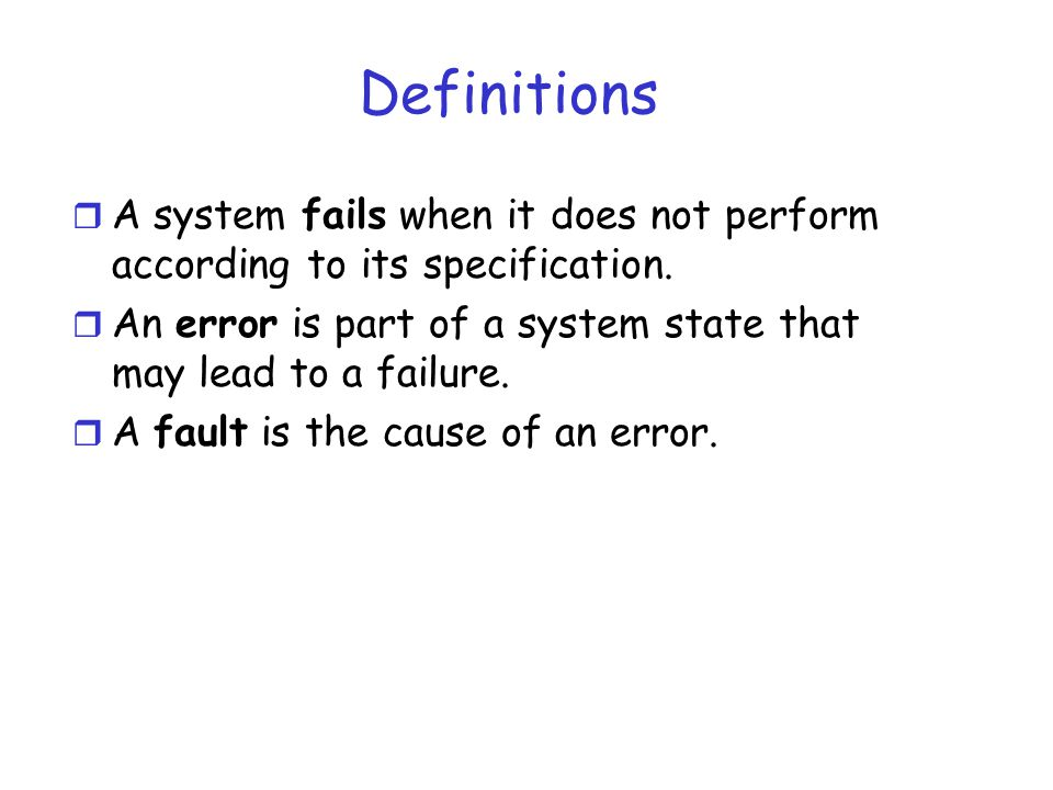 Definitions r A system fails when it does not perform according to its specification. r An error is part of a system state that may lead to a failure.