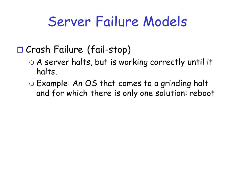 Server Failure Models r Crash Failure (fail-stop) m A server halts, but is working correctly until it halts. m Example: An OS that comes to a grinding