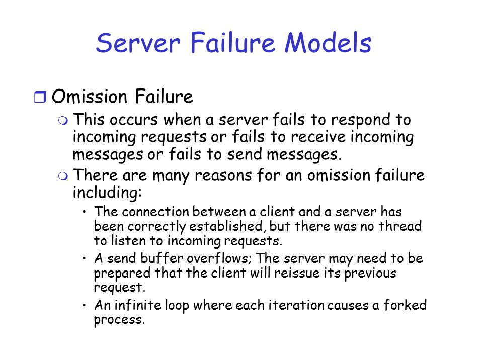 Server Failure Models r Omission Failure m This occurs when a server fails to respond to incoming requests or fails to receive incoming messages or fa
