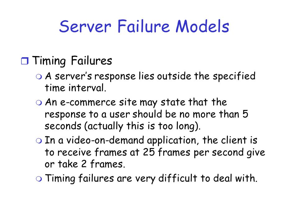 Server Failure Models r Timing Failures m A server's response lies outside the specified time interval. m An e-commerce site may state that the respon
