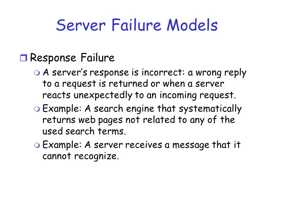 Server Failure Models r Response Failure m A server's response is incorrect: a wrong reply to a request is returned or when a server reacts unexpected