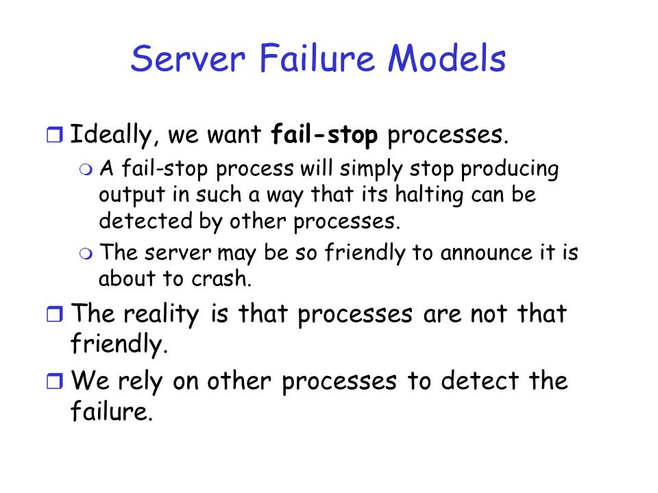 Server Failure Models r Ideally, we want fail-stop processes. m A fail-stop process will simply stop producing output in such a way that its halting c