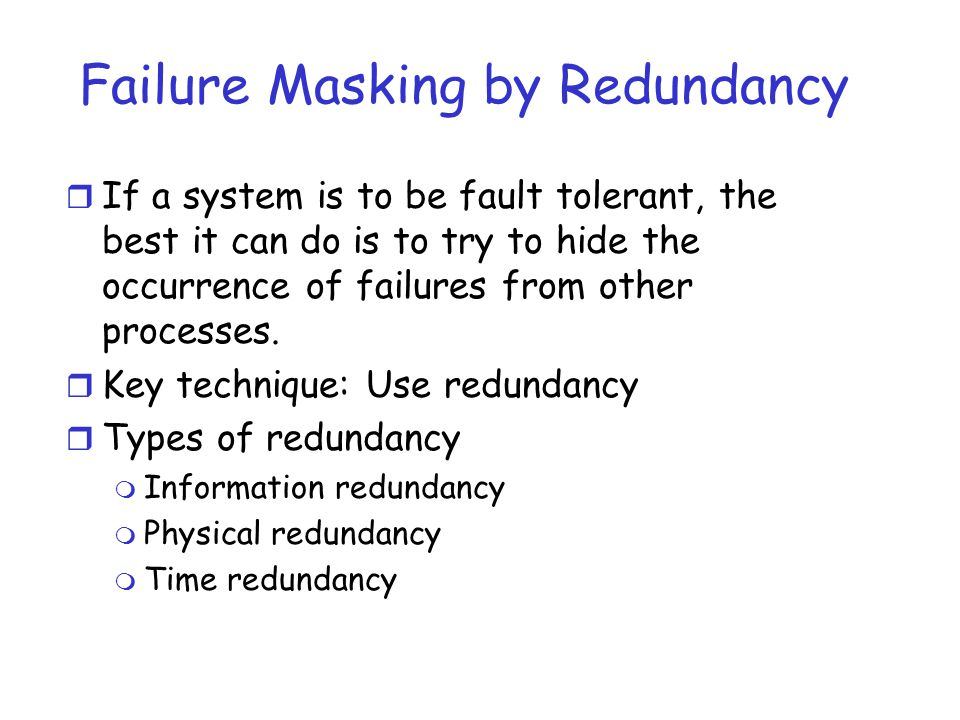 Failure Masking by Redundancy r If a system is to be fault tolerant, the best it can do is to try to hide the occurrence of failures from other proces