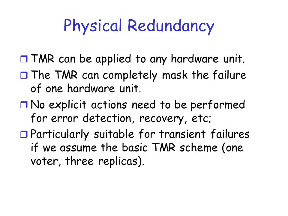 Physical Redundancy r TMR can be applied to any hardware unit. r The TMR can completely mask the failure of one hardware unit. r No explicit actions n