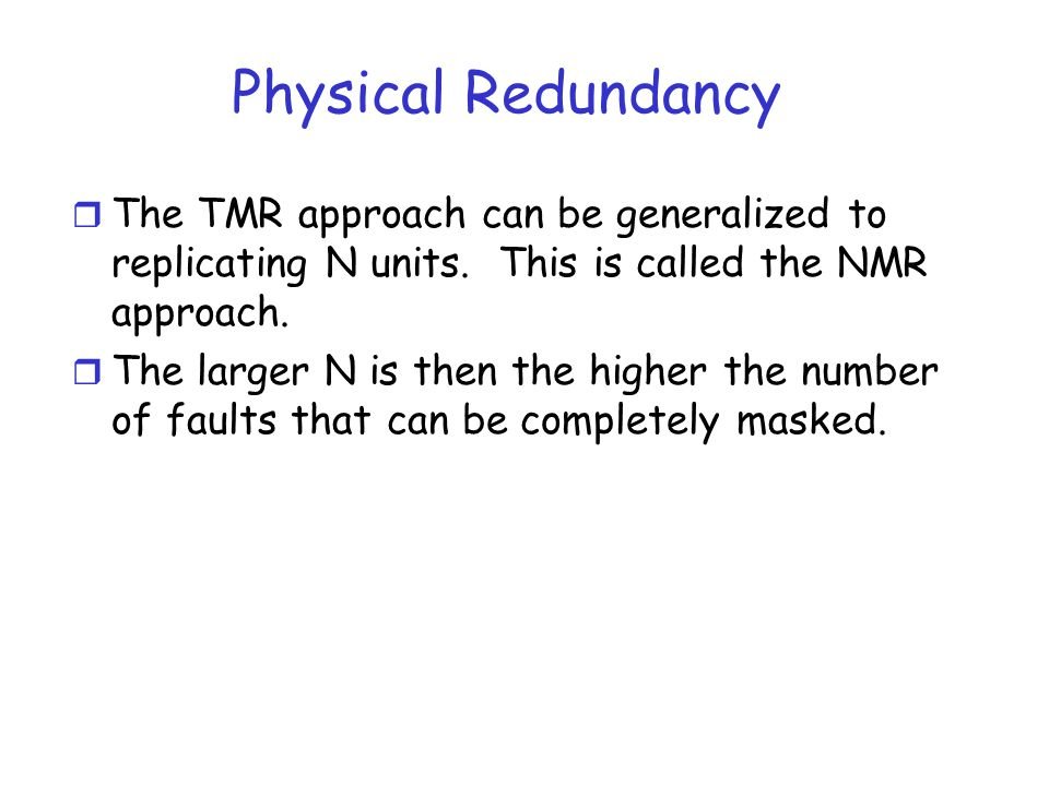 Physical Redundancy r The TMR approach can be generalized to replicating N units. This is called the NMR approach. r The larger N is then the higher t