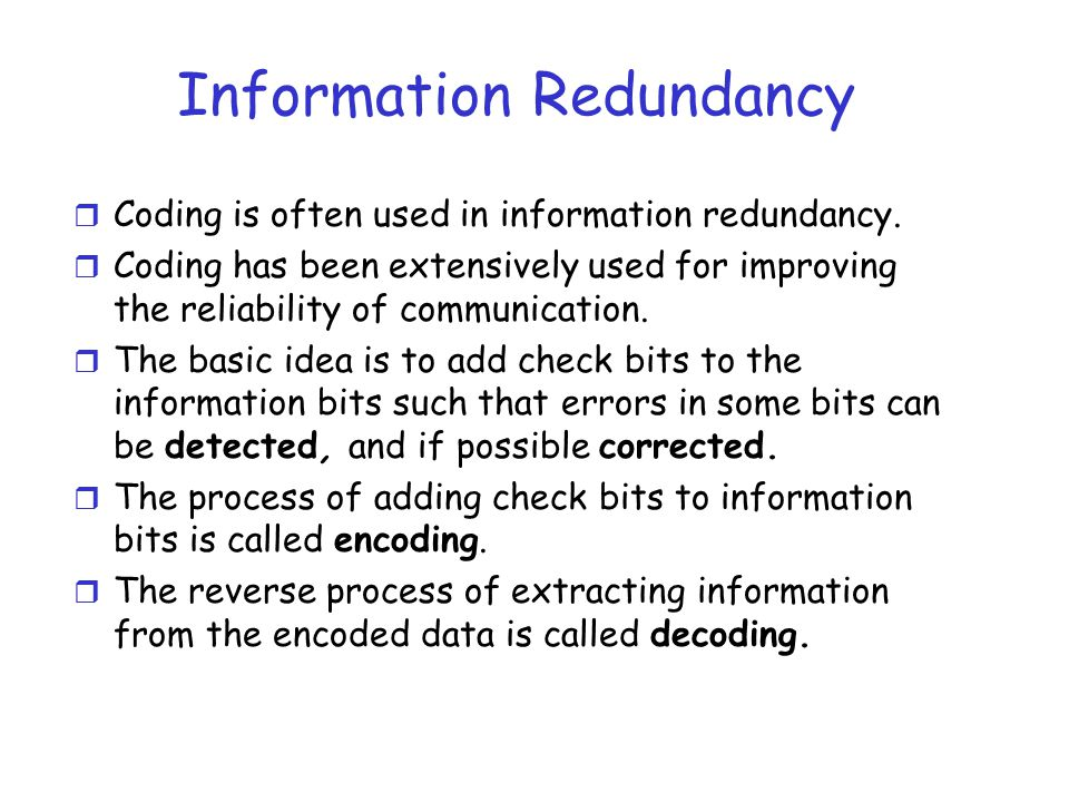 Information Redundancy r Coding is often used in information redundancy. r Coding has been extensively used for improving the reliability of communica