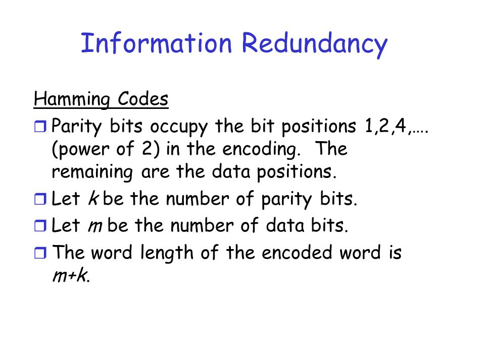 Information Redundancy Hamming Codes r Parity bits occupy the bit positions 1,2,4,…. (power of 2) in the encoding. The remaining are the data position