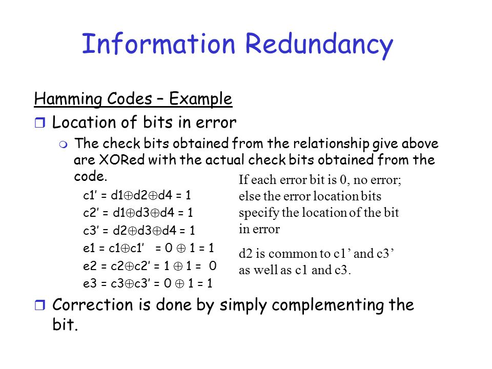 Information Redundancy Hamming Codes – Example r Location of bits in error m The check bits obtained from the relationship give above are XORed with t