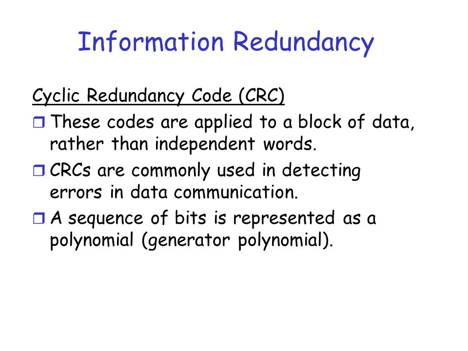 Information Redundancy Cyclic Redundancy Code (CRC) r These codes are applied to a block of data, rather than independent words. r CRCs are commonly u