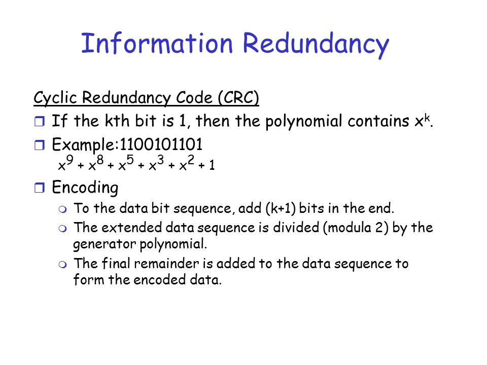 Information Redundancy Cyclic Redundancy Code (CRC) r If the kth bit is 1, then the polynomial contains x k. r Example:1100101101 x 9 + x 8 + x 5 + x