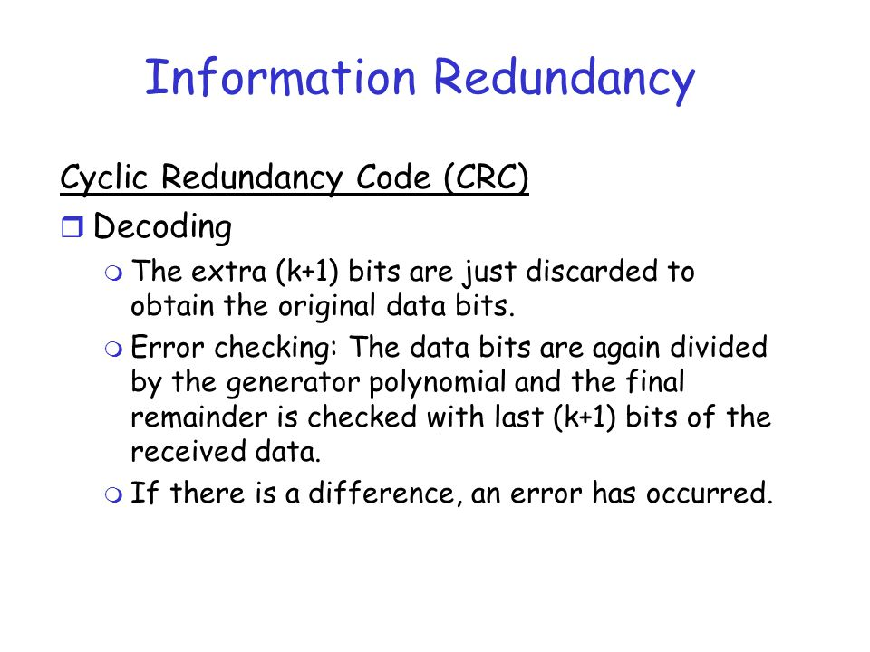Information Redundancy Cyclic Redundancy Code (CRC) r Decoding m The extra (k+1) bits are just discarded to obtain the original data bits. m Error che