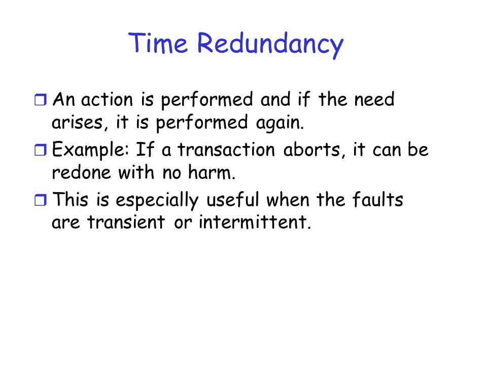Time Redundancy r An action is performed and if the need arises, it is performed again. r Example: If a transaction aborts, it can be redone with no h