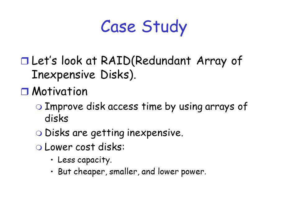 Case Study r Let's look at RAID(Redundant Array of Inexpensive Disks). r Motivation m Improve disk access time by using arrays of disks m Disks are ge
