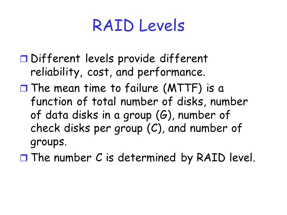 RAID Levels r Different levels provide different reliability, cost, and performance. r The mean time to failure (MTTF) is a function of total number o