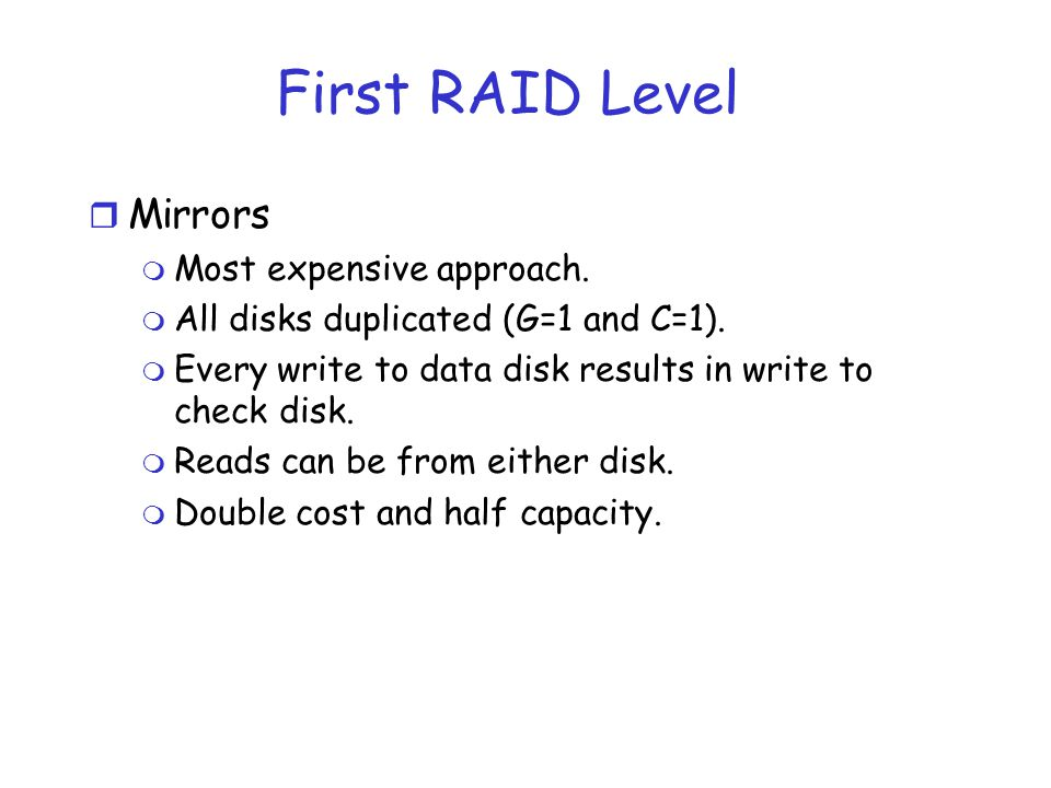 First RAID Level r Mirrors m Most expensive approach. m All disks duplicated (G=1 and C=1). m Every write to data disk results in write to check disk.