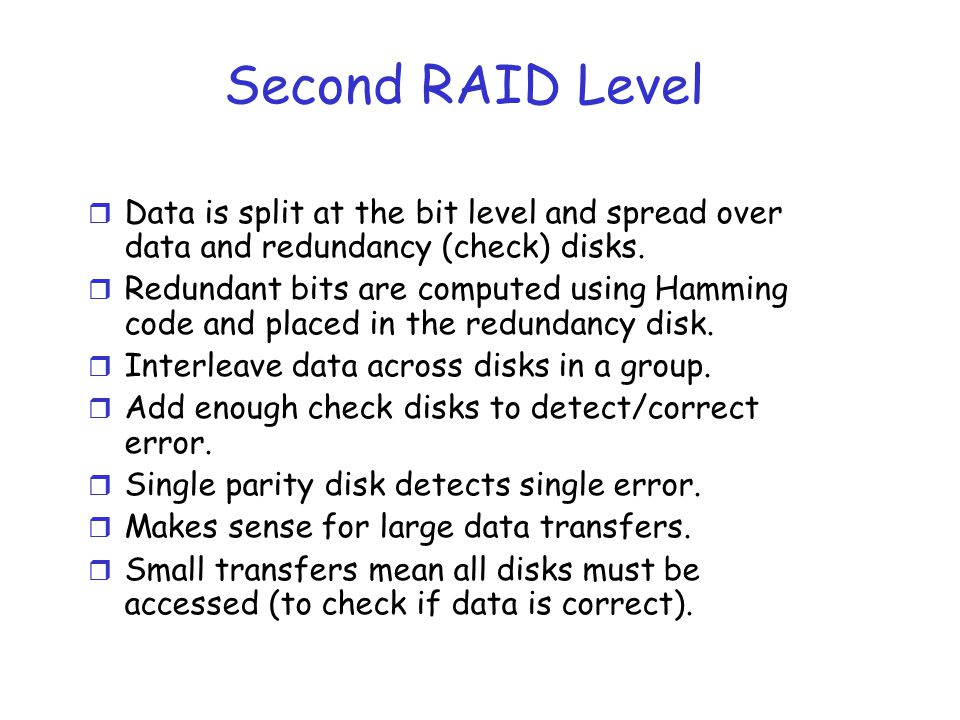 Second RAID Level r Data is split at the bit level and spread over data and redundancy (check) disks. r Redundant bits are computed using Hamming code