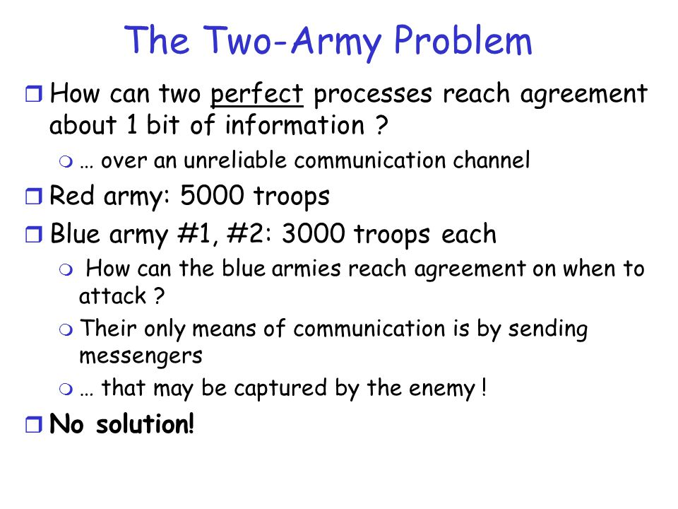 The Two-Army Problem r How can two perfect processes reach agreement about 1 bit of information ? m … over an unreliable communication channel r Red a
