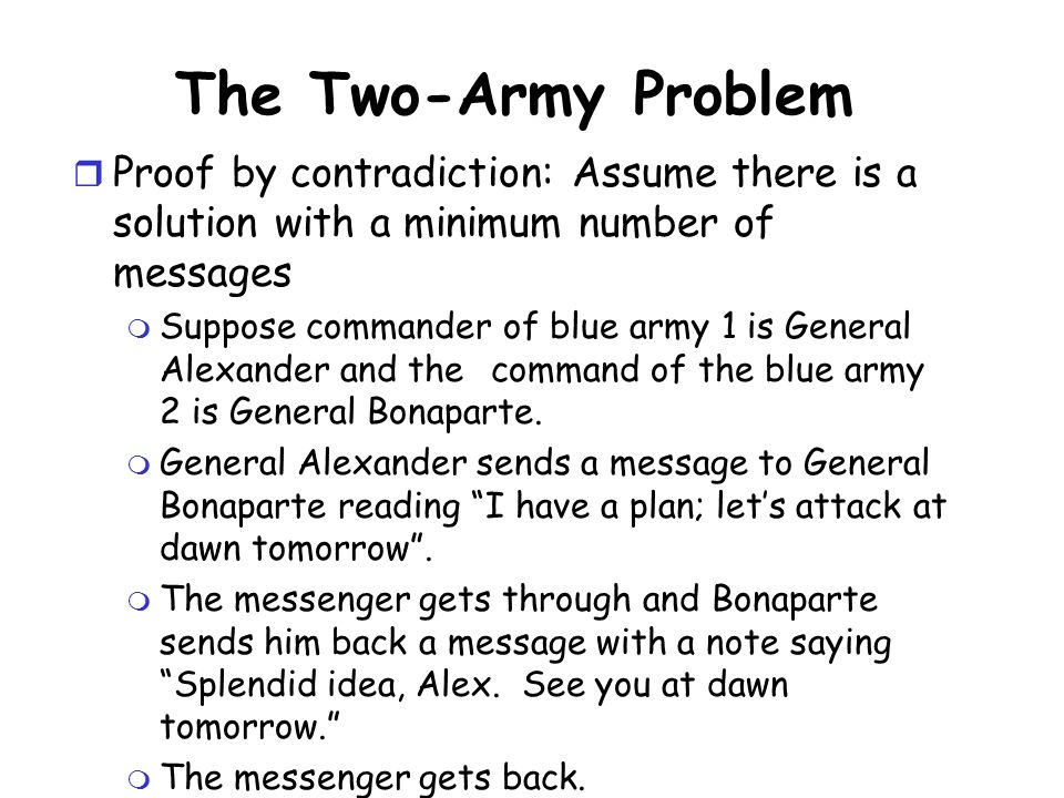 The Two-Army Problem r Proof by contradiction: Assume there is a solution with a minimum number of messages m Suppose commander of blue army 1 is Gene
